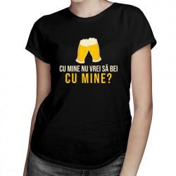 Cu mine nu vrei să bei cu mine? - T-shirt pentru bărbați și femei