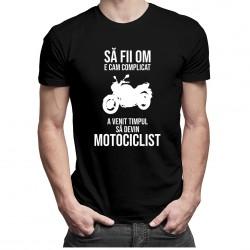 Să fii om e cam complicat - a venit timpul să devin motociclist - T-shirt pentru bărbați