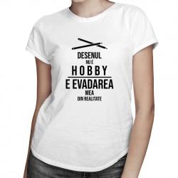 Desenul Desenul nu e hobby, e evadarea mea din realitate - T-shirt pentru femei cu imprimeue hobby, e evadarea mea din realitate