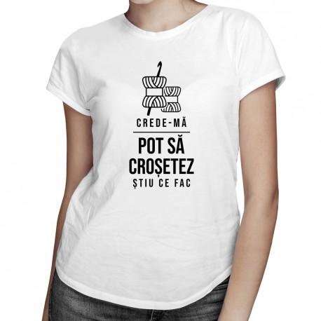 Crede-mă, pot să croșetez, știu ce fac - T-shirt pentru femei cu imprimeu