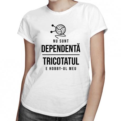 Nu sunt dependentă - tricotatul e hobby-ul meu - T-shirt pentru femei cu imprimeu