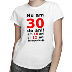 Nu am 30-de ani, am 18 - T-shirt pentru femei cu imprimeu