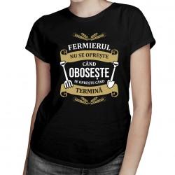 Fermierul nu se oprește când obosește, se oprește când termină - T-shirt pentru femei cu imprimeu