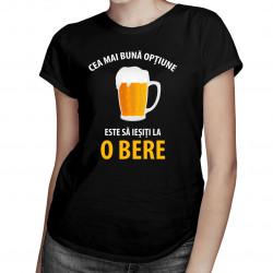 Cea mai bună opțiune este să ieșiți la o bere - tricou pentru femei cu imprimeu