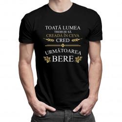 Toată lumea trebuie să creadă în ceva - tricou bărbătesc cu imprimeu
