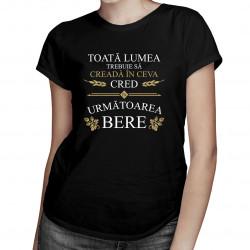 Toată lumea trebuie să creadă în ceva - tricou pentru femei cu imprimeu