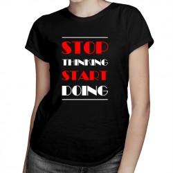 Stop thinking start doing - T-shirt pentru femei
