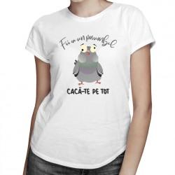 Fii ca un porumbel cacă-te pe tot - T-shirt pentru bărbați și femei