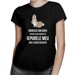 Muncesc din greu pentru a mă asigura că iepurele meu are o viață decentă - T-shirt pentru femei
