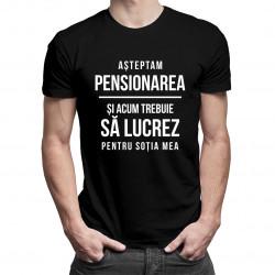 Așteptam pensionarea și acum trebuie să lucrez pentru soția mea -T-shirt pentru bărbați