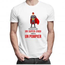 Pentru ce vrei un super-erou, când ai un pompier? - T-shirt pentru bărbați