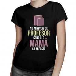 Nu ai nevoie de profesor - mamă - T-shirt pentru femei