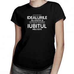 Aparent, idealurile nu există și, cu toate acestea, iubitul meu este - T-shirt pentru femei