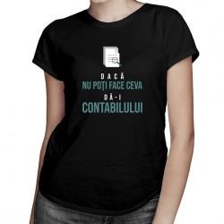 Dacă nu poţi face ceva, dă-i contabilului -  T-shirt pentru femei