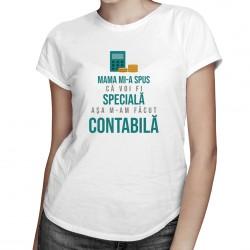 Mama mi-a spus că voi fi specială, aşa m-am făcut contabilă-  T-shirt pentru femei