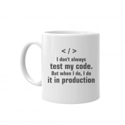 I don't always test my code. But when I do, I do it in production  - cană