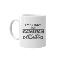 I'm sorry for what I said when I was debugging - cană