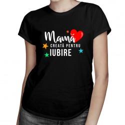 Mamă creată pentru iubire - T-shirt pentru femei