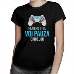 Pentru tine voi pauza orice joc - T-shirt pentru bărbați și femei