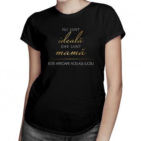 Nu sunt ideală, dar sunt mamă, este aproape același lucru - T-shirt pentru femei