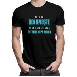 Tata se odihnește, dacă dorești ceva întreab-o pe mama - T-shirt pentru bărbați