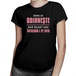 Mama se odihnește, dacă dorești ceva întreabă-l pe tata - T-shirt pentru femei