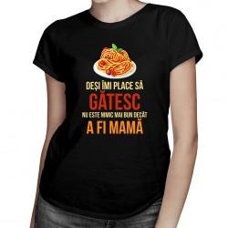 Deși îmi place să gătesc, nu este nimic mai bun decât a fi mamă - T-shirt pentru femei