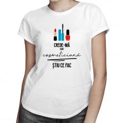 Crede-mă sunt cosmeticiană - T-shirt pentru femei