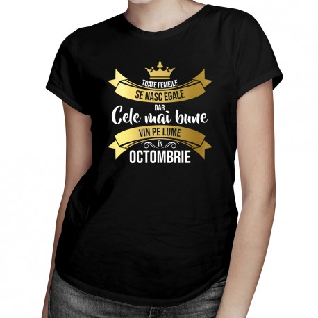 Toate femeile se nasc egale, dar cele mai bune vin pe lume în octombrie - T-shirt pentru femei