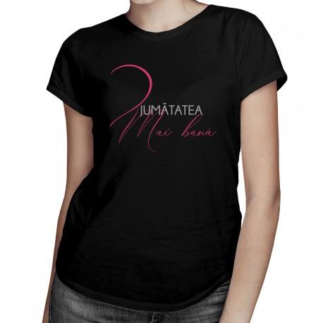 Jumătatea mai bună -T-shirt pentru  femei