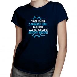 Toate femeile s-au născut egale, dar numai cele mai bune sunt asistente medicale - T-shirt pentru femei