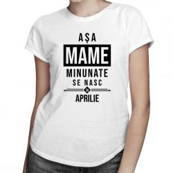 Așa mame minunate se nasc în aprilie - T-shirt pentru femei