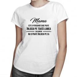 Mama este o persoană care poate înlocui pe toată lumea, dar nimeni nu o poate înlocui pe ea - T-shirt pentru femei